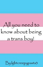 All you need to know about being a trans boy! by lgbtcreepypasta3