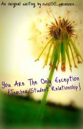 You Are The Only Exception {Teacher/Student Relationship}
