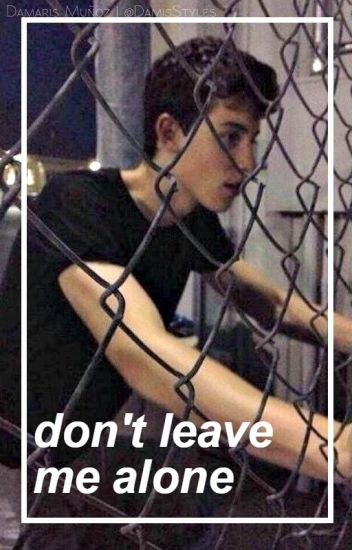 Don't Leave Me Alone -Shawn M.
