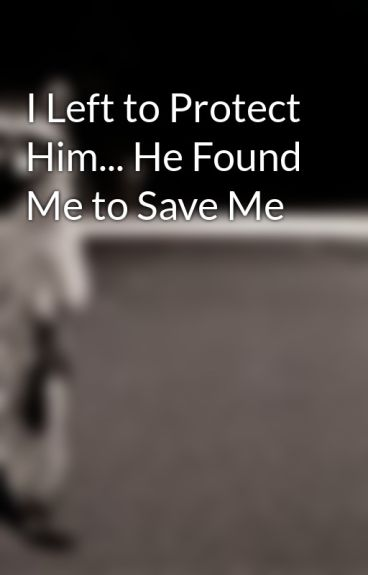 I Left to Protect Him... He Found Me to Save Me by meccles