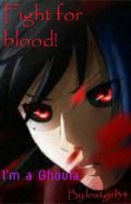 Fight for blood!  I'm a Ghoula. (Tokyo Ghoul FF) by lostgirl34