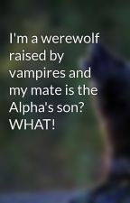 I'm a werewolf raised by vampires and my mate is the Alpha's son? WHAT! by musicwolf19
