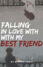 Falling In Love With My Bestfriend by Epicwriter15
