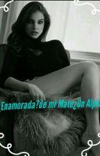 ¿Enamorada? de mi Mate ¿un alpha? by elmundodeyai
