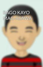 BAGO KAYO MAG-ASAWA by RonaldMolmisa