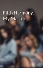 Fifth Harmony, My Master by 5HFicsforthewin