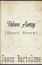 Taken Away (Short Story) by JasonBartolome