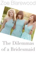 The Dilemmas of a Bridesmaid by Rizcat98