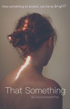 That Something. (EN EDICIÓN). by DisconnectedOfThis