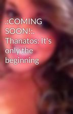 .:COMING SOON!:. Thanatos: It's only the beginning by maddiejaide