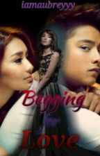 Begging for Love (KathNiel) by iamaubreyyy