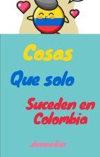 Cosas que solo ocurren en Colombia by xloveordiex