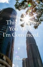 This is How You Were, I'm Convinced. by unbleevable
