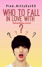 Who to Fall in Love With? (HIATUS) by ays_riseshine