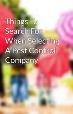 Things To Search For When Selecting A Pest Control Company by anibalcole23