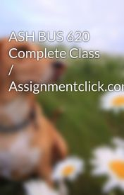 ASH BUS 620 Complete Class / Assignmentclick.com by ghjjkloiui