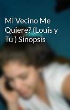 Mi Vecino Me Quiere? (Louis y Tu ) Sinopsis by MatuPereyra