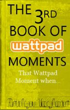 The 3rd Book of Wattpad Moments by AwKwardhoMeschooler