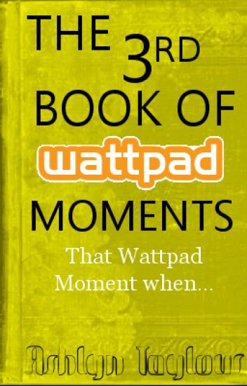 The 3rd Book of Wattpad Moments