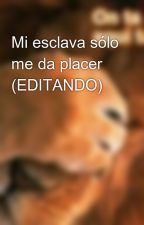 Mi esclava sólo me da placer (EDITANDO) by lonicute