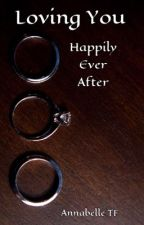 Loving You #6 : Happily Ever After by AnnabelleTF