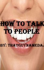 How To Talk To People by thatguynamedAJ