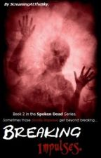 Breaking Impulses - Book 2 of the Spoken Dead Series. (on-hold) by ScreamingAtTheSky
