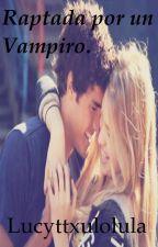 Raptada por un Vampiro (En Edicion) by Lucyttxuloluula