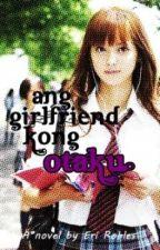 Ang Girlfriend Kong Otaku by GeekGirlEri