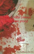Love and Hate (remus lupin love story) by flamewolf6726