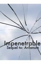 Impenetrable- Sequel to Arcanum by fan_fic_forever