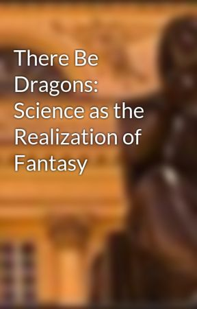 There Be Dragons: Science as the Realization of Fantasy by TimMcGettigan