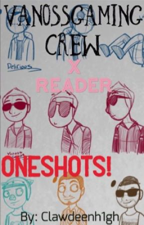 VanossGaming crew x Reader Oneshots by Clawdeenh1gh