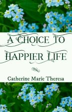 A Choice to Happier Life by CatherineMarie_28