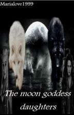 The Moon Goddess Daughters (On Hold-being Edited) by marialove1999