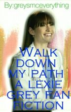 Walk Down My Path- Lexie Grey fanfic by greysmceverything