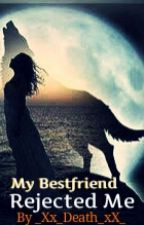 My  Best Friend Rejected Me by _Xx_Death_xX_