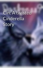 Cin: A twisted Cinderella Story by Darkness94