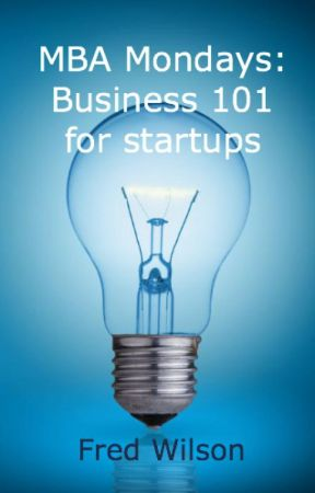 MBA Mondays - Business 101 for startups by Fred Wilson by fredwilson
