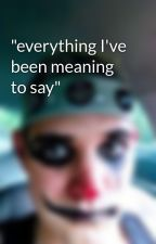 """""""everything I've been meaning to say"""" by StanleyZgrodek"""