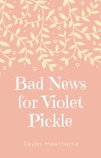 Bad News for Violet Pickle by SkylerHawthorne