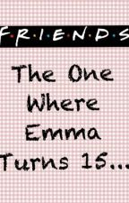 F.R.I.E.N.D.S: The One Where Emma Turns 15... by MeganLucy26