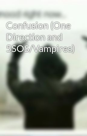 Confusion (One Direction and 5SOS/Vampires) by DiddyDirectioner