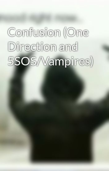 Confusion (One Direction and 5SOS/Vampires)