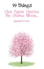 99 things: You Know You're an Otaku When... by paper-rose