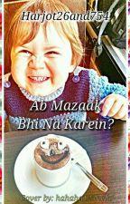 Ab Mazaak bhi na karein? (*Complete*) by Harjot26and754