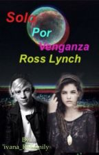 Solo por venganza (Ross Lynch y Tú)© ❤Terminada❤ by ivana_R5Family