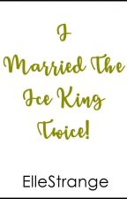 I MARRIED THE ICE KING, TWICE! by ElleStrange