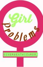 Girl Problems by Divergentwizards_