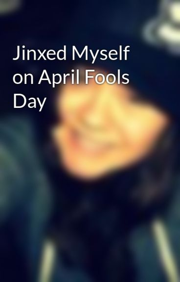 Jinxed Myself on April Fools Day by shorty9915
